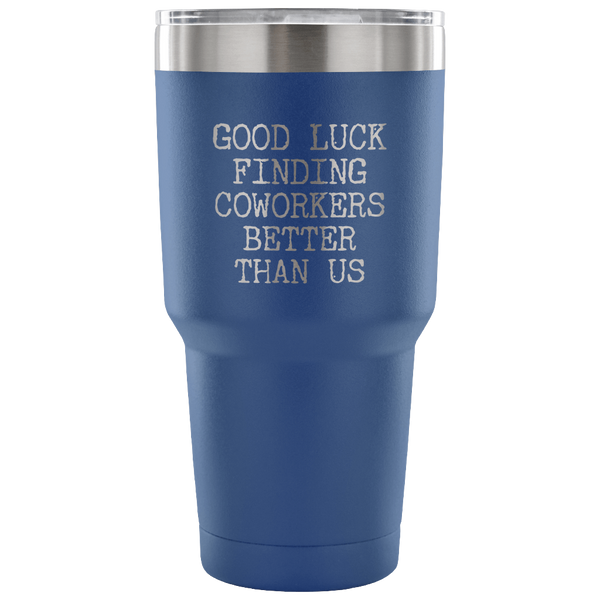 Good Luck Finding Coworkers Better Than Us Tumbler Metal Mug Double Wall Vacuum Insulated Hot & Cold Travel Cup 30oz BPA Free-Cute But Rude
