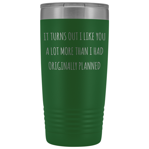 Boyfriend Gifts Girlfriend Gift Turns Out I Like You More Than I Originally Planned New Relationship Dating Tumbler Metal Insulated Hot Cold Travel Cup 20oz BPA Free