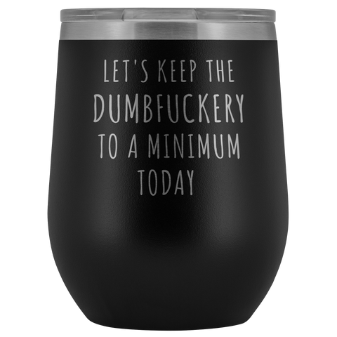 Let's Keep the Dumbfuckery to a Minimum Today Funny Office Coworker Gift Stemless Insulated Wine Tumblers Hot Cold BPA Free 12oz Travel Cup