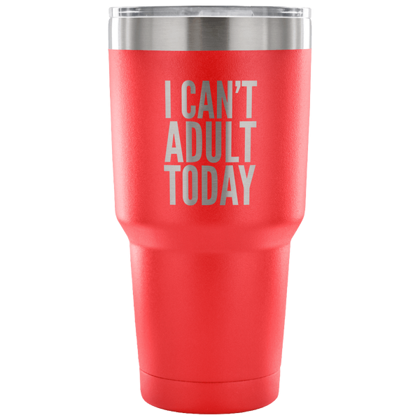 I Can't Adult Today Tumbler Funny Double Wall Vacuum Insulated Hot & Cold Travel Cup 30oz BPA Free