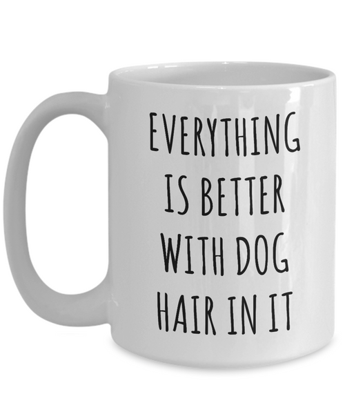Everything is Better with Dog Hair in it Mug Funny Coffee Cup for Dog Mom Dogs Dad-Cute But Rude