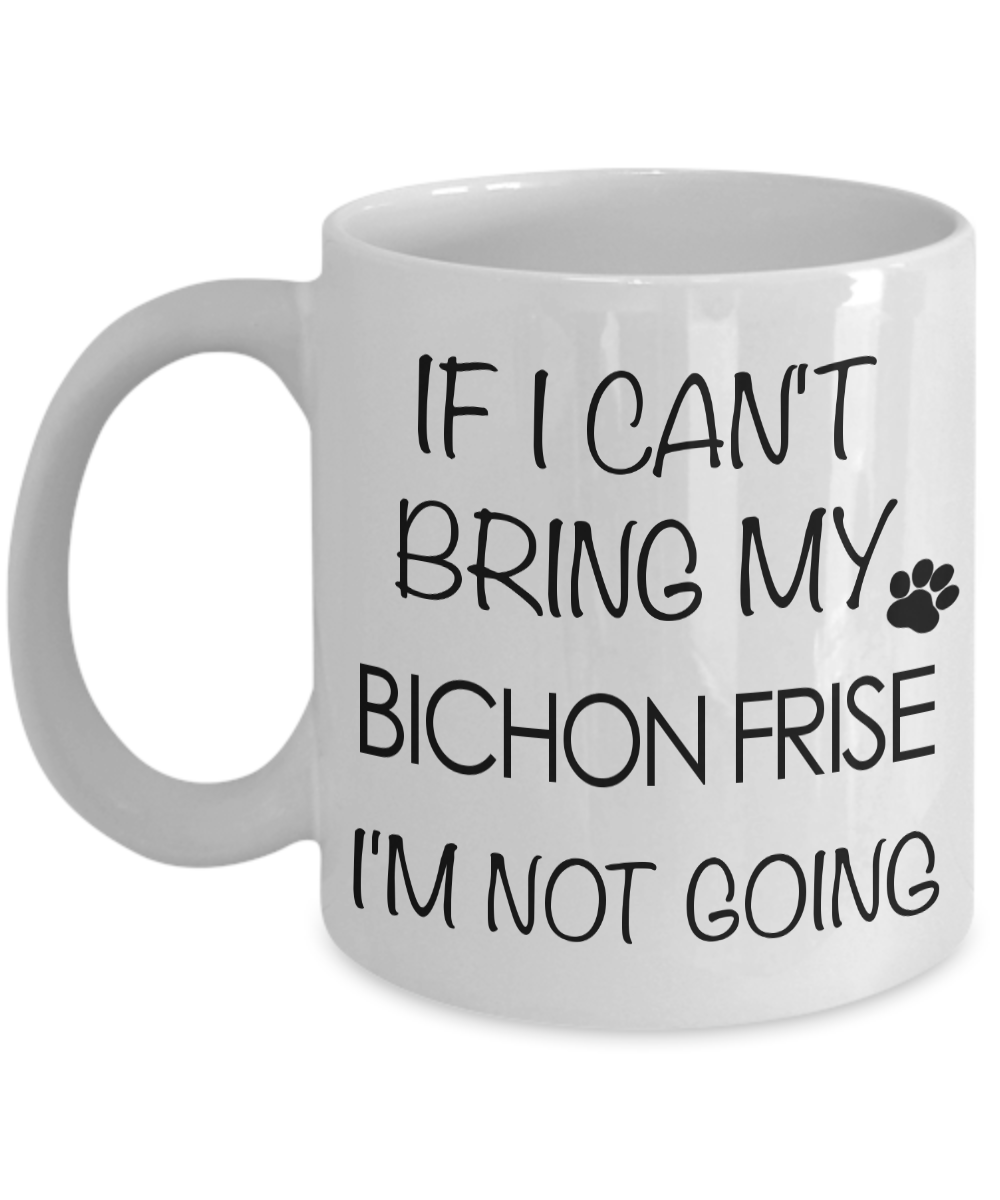 If I Can't Bring My Bichon Frise I'm Not Going Mug-Cute But Rude