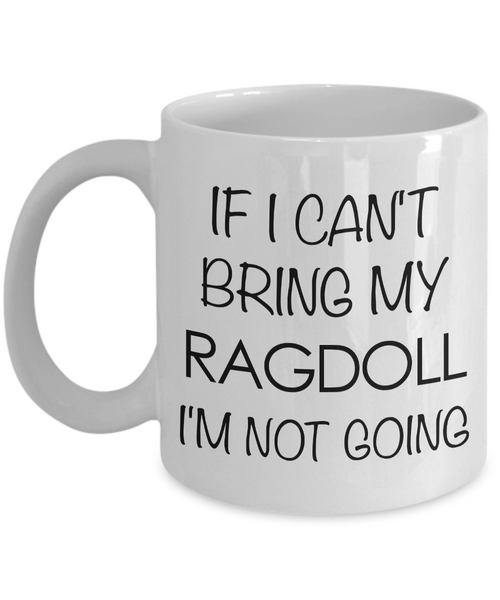 Ragdoll Cat Mug - Ragdoll Cat Gifts - If I Can't Bring My Ragdoll I'm Not Going Funny Coffee Mug Ceramic Tea Cup for Ragdoll Cat Lovers