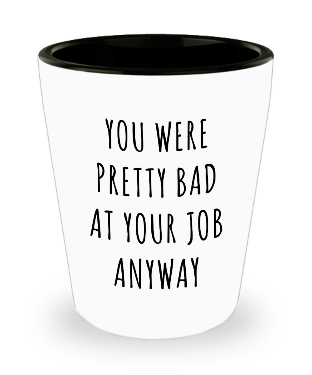 Coworker Leaving Goodbye Gifts You Were Pretty Bad Ad Your Job Anyway Funny Ceramic Shot Glass
