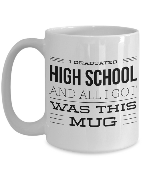 High School Graduation Gifts - Graduation Coffee Mug - Funny Graduation Gifts - I Graduated High School And All I Got Was This Mug-Cute But Rude