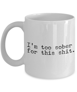 I'm Too Sober for This Shit Funny Mug - Sobriety Coffee Cup-Cute But Rude