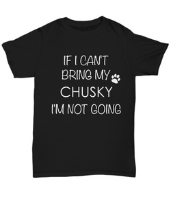 Chusky Dog Shirts - If I Can't Bring My Chusky I'm Not Going Unisex Chusky T-Shirt Chusky Gifts-HollyWood & Twine