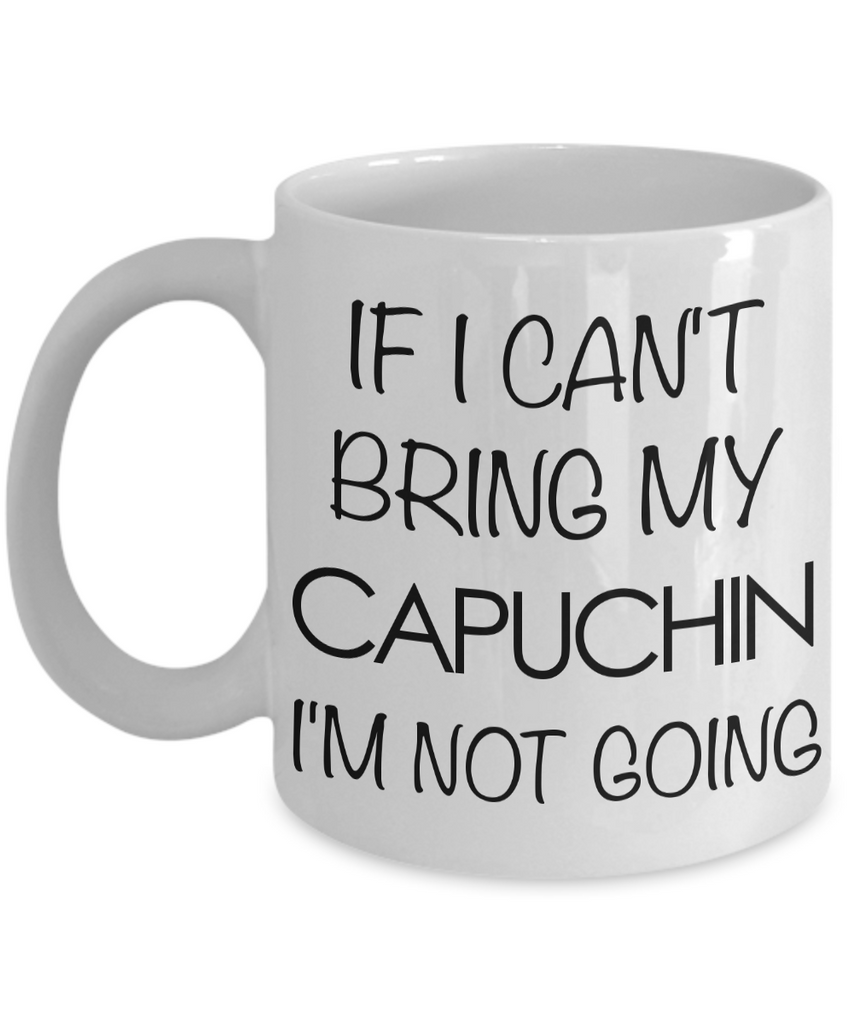 Monkey Mug - Capuchin Gifts - If I Can't Bring My Capuchin I'm Not Going Ceramic Coffee Mug-Coffee Mug-HollyWood & Twine