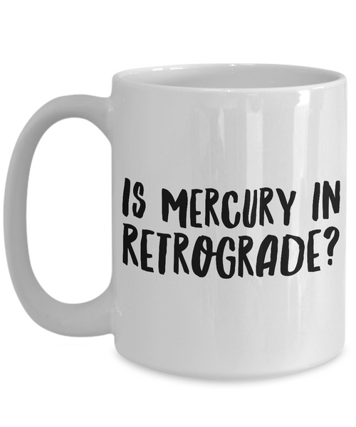Astrological Gifts - Is Mercury in Retrograde? Funny Coffee Mug - Zodiac Mug - Coworker Gifts Funny - Sarcastic Mugs-Cute But Rude