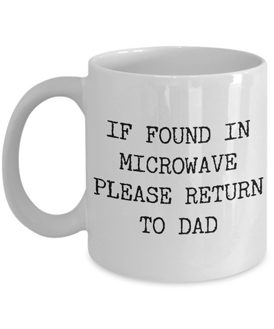 If Found in Microwave Please Return to Dad Ceramic Coffee Mug Gift-Cute But Rude