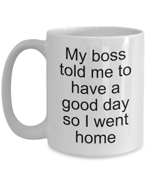Sarcastic Work Coffee Mug Gifts - My Boss Told Me to Have a Good Day So I Went Home Funny Ceramic Coffee Cup-Coffee Mug-HollyWood & Twine