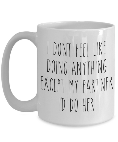 Cute Lesbian Partner Gift Idea for Valentine's Day Mug I Don't Feel Like Doing Anything Except My Partner I'd Do Her Funny Coffee Cup
