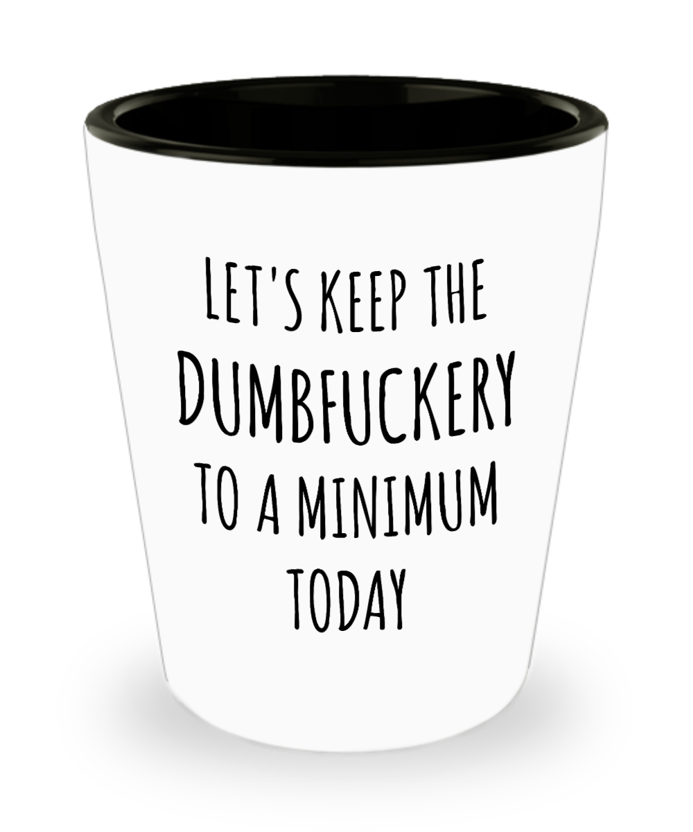 Let's Keep the Dumbfuckery to a Minimum Today Funny Ceramic Shot Glass