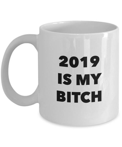 Funny Happy New Year's Gift 2019 is My Bitch Mug Ceramic Coffee Cup-HollyWood & Twine