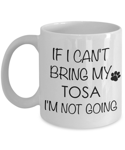 Tosa Dog Gifts If I Can't Bring My Tosa I'm Not Going Mug Ceramic Coffee Cup-Coffee Mug-HollyWood & Twine