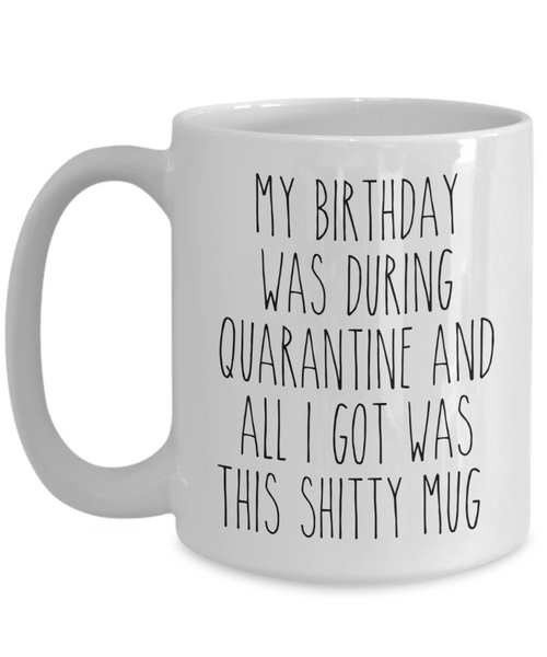 Quarantine Birthday Mug My Birthday Was During Quarantine and All I Got Was This Shitty Mug Funny Coffee Cup