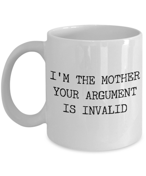 Funny Mom Coffee Mug - I'm the Mother Your Argument is Invalid Ceramic Coffee Cup
