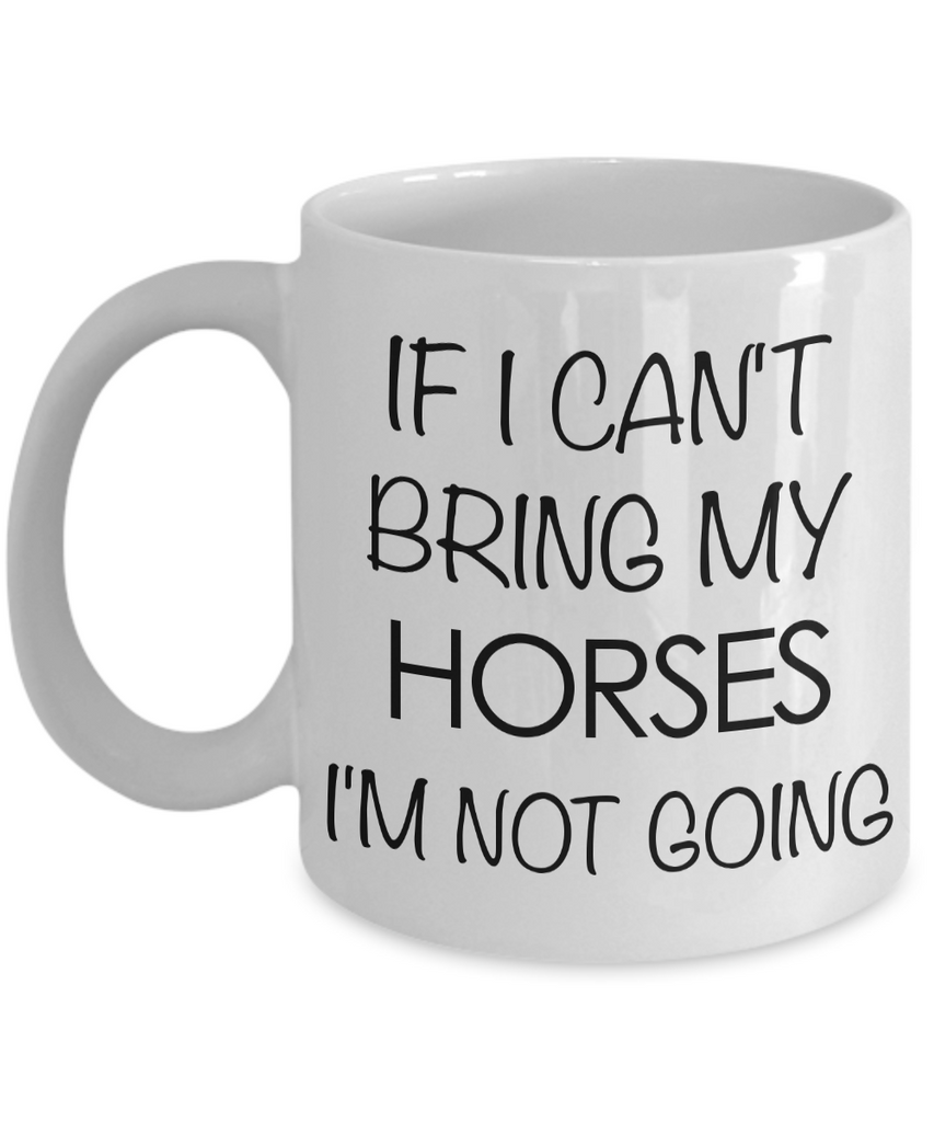 Funny Horse Coffee Mug - Horse Gifts for Horse Lovers - If I Can't Bring My Horses, I'm Not Going