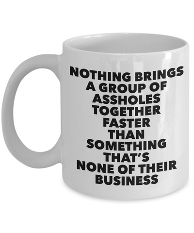 Funny Work Mug Office Gifts Nothing Brings a Group of Assholes together faster than something that's none of their Business Mug Ceramic Coffee Cup-Cute But Rude