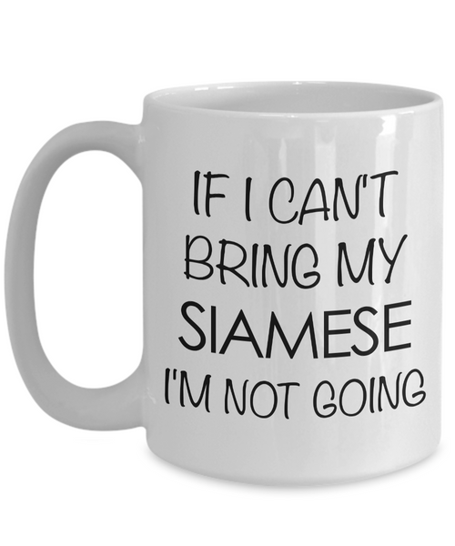 Siamese Cat Mug - Siamese Cat Gifts - If I Can't Bring My Siamese I'm Not Going Funny Coffee Mug Ceramic Tea Cup for Siamese Cat Lovers