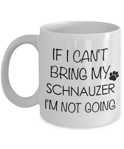 Schnauzer Gift - If I Can't Bring My Schnauzer I'm Not Going Mug Ceramic Coffee Cup-Cute But Rude