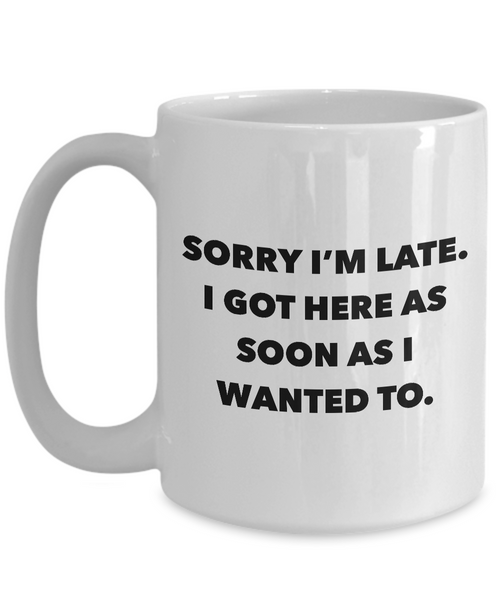 Funny Office Coffee Mug - I Hate Work Gifts - Sorry I'm Late I Got Here As Soon As I Wanted To Ceramic Coffee Cup-Coffee Mug-HollyWood & Twine