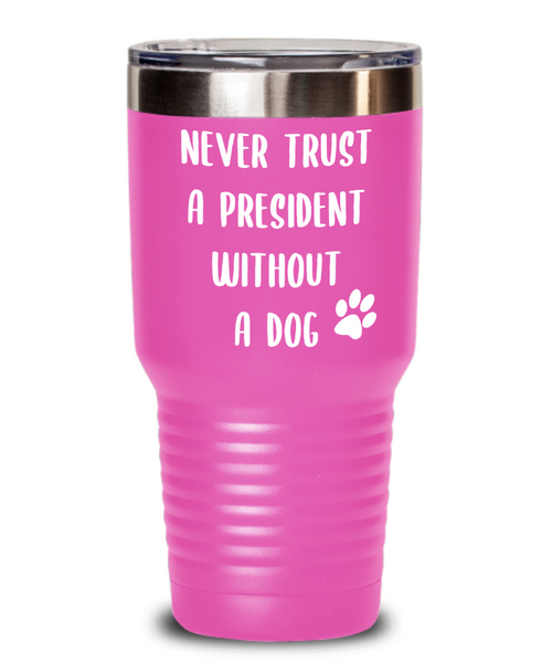 Political Gag Gift Tumbler Never Trust a President Without a Dog Mug Funny Insulated Travel Coffee Cup BPA Free