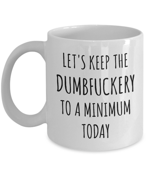 Let's Keep the Dumbfuckery to a Minimum Today Mug Funny Office Coffee Cup for Work