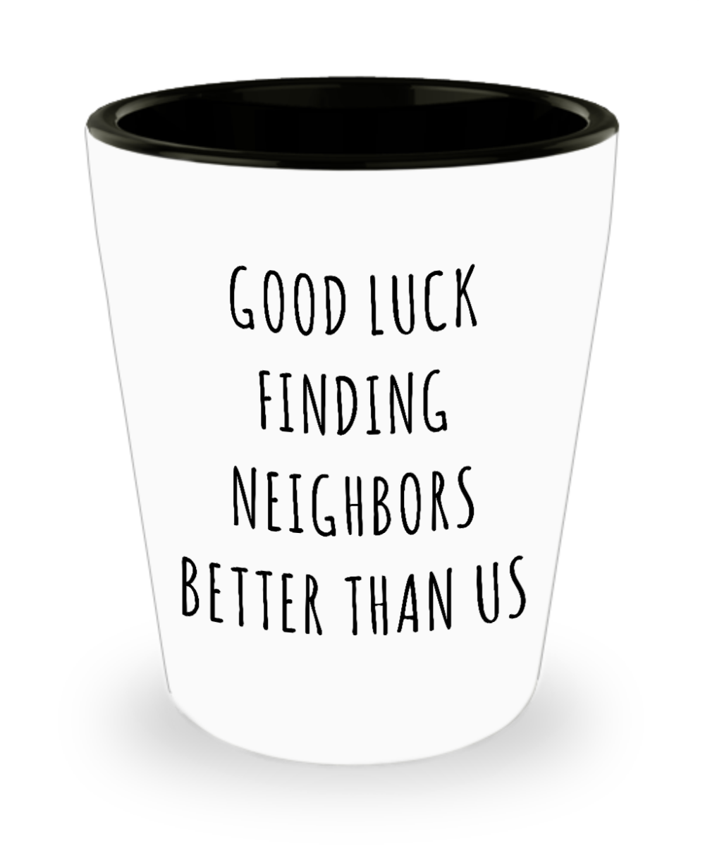 Goodbye Neighbor Gift Farewell Moving Away Mug Good Luck Finding Neighbors Better Than Us Ceramic Shot Glass