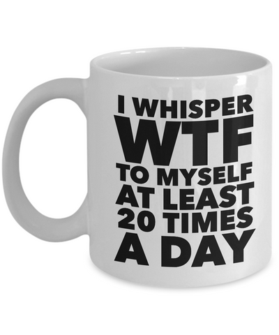 I Whisper WTF to Myself at Least 20 Times a Day Mug Ceramic Coffee Cup-Cute But Rude