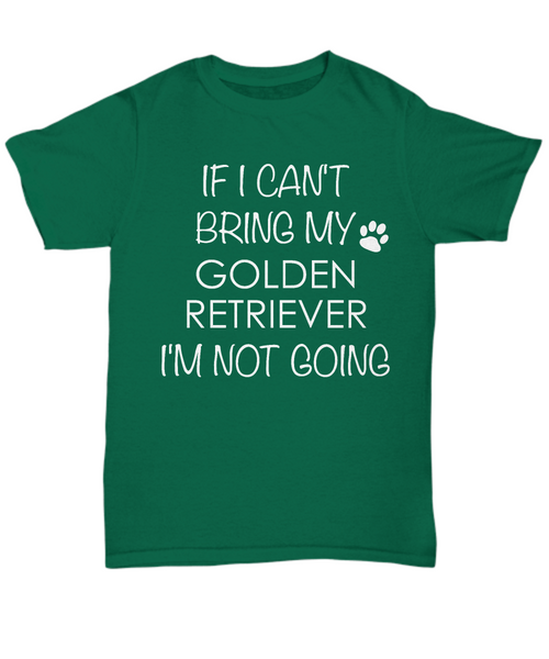 Golden Retriever Dog Shirts - If I Can't Bring My Golden Retriever I'm Not Going Unisex Golden Retrievers T-Shirt Gifts-HollyWood & Twine