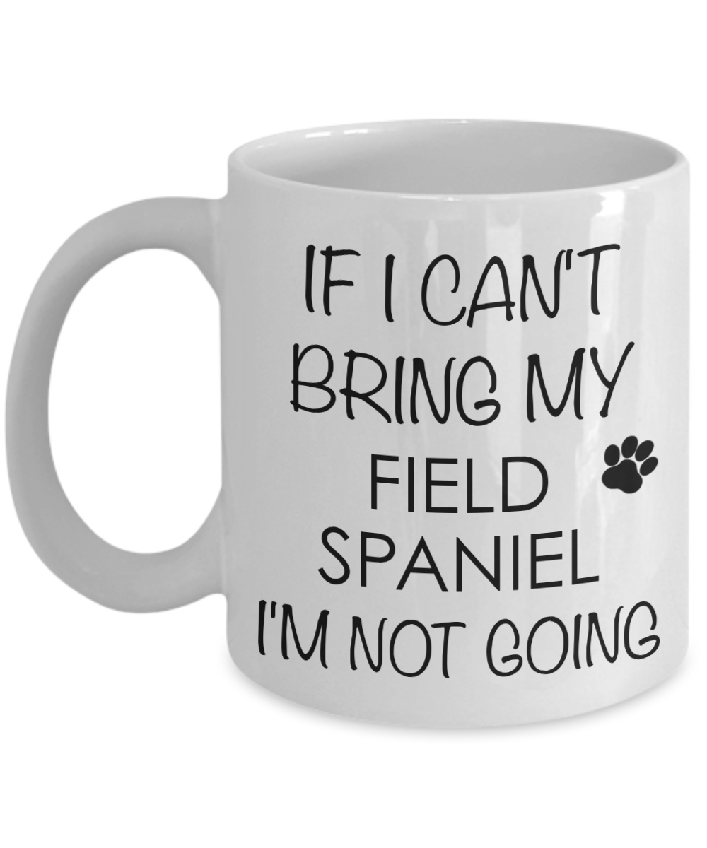 Field Spaniel Dog Gifts If I Can't Bring My I'm Not Going Mug Ceramic Coffee Cup-Coffee Mug-HollyWood & Twine