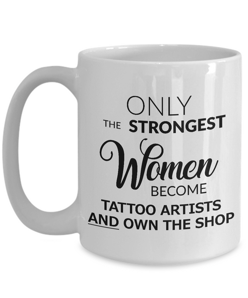Tattoo Artist Mug - Tattoo Shop Accessories - Only the Strongest Women Become Tattoo Artists and Own the Shop Coffee Mug Ceramic Tea Cup-Cute But Rude