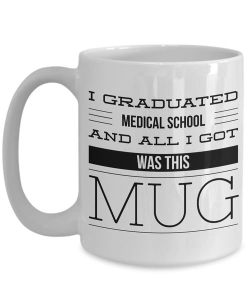 Medical School Graduation Gift - Medical School Gifts - Med School Mug - I Graduated Medical School and All I Got Was This Mug Funny Coffee Mug