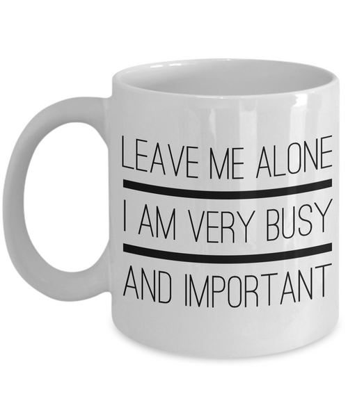 Sarcastic Gifts - Sarcastic Coffee Mugs - Funny Tea Mugs - Leave Me Alone, I Am Very Busy And Important Coffee Mug-Coffee Mug-HollyWood & Twine