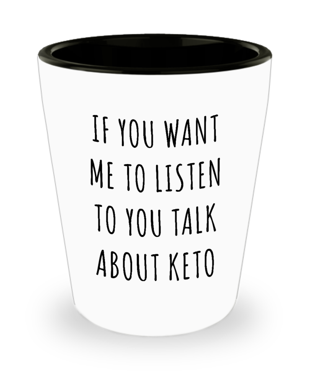 Ketogenic Gifts If You Want Me to Listen to You Talk About Keto Funny Low Carb Ceramic Shot Glass