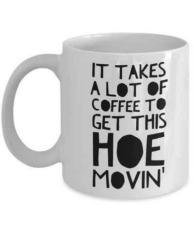 Funny Mugs for Women - Birthday Gifts for Friends - It Takes a Lot of Coffee to Get This Hoe Movin'-Cute But Rude