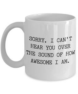 Snarky Tea Mug - Sorry I Can't Hear You Over the Sound of How Awesome I Am Funny Ceramic Coffee Cup-Cute But Rude
