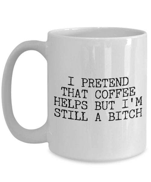 Funny Bitch Coffee Mug - I Pretend that Coffee Helps But I'm Still A Bitch Ceramic Coffee Cup-Coffee Mug-HollyWood & Twine