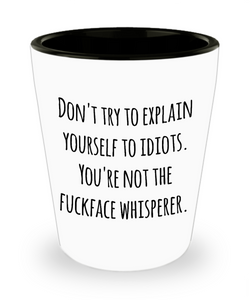 Sarcastic Gifts for Work - Don't Try to Explain Yourself to Idiots You're Not the Fuckface Whisperer Ceramic Shot Glass