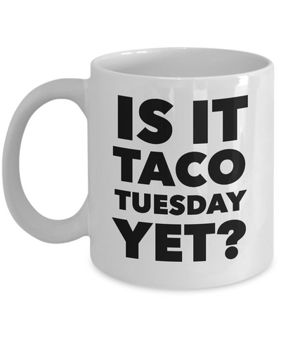 Is it Taco Tuesday Yet? Mug Ceramic Coffee Cup-Cute But Rude
