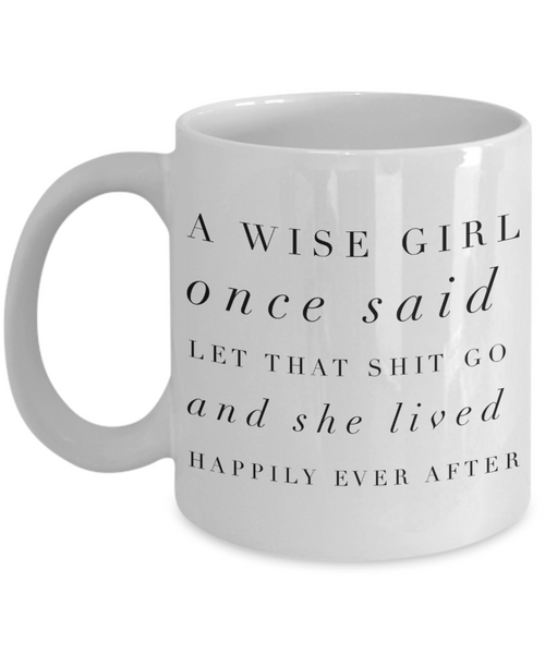 A Wise Girl Once Said Let That Shit Go And She Lived Happily Ever After Mug Ceramic Coffee Cup