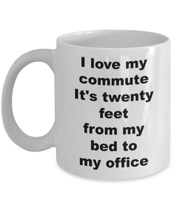 Home Office Gifts for Women & Men Mug - I Love My Commute It's Twenty Feet From My Bed To My Office Ceramic Coffee Cup-Coffee Mug-HollyWood & Twine