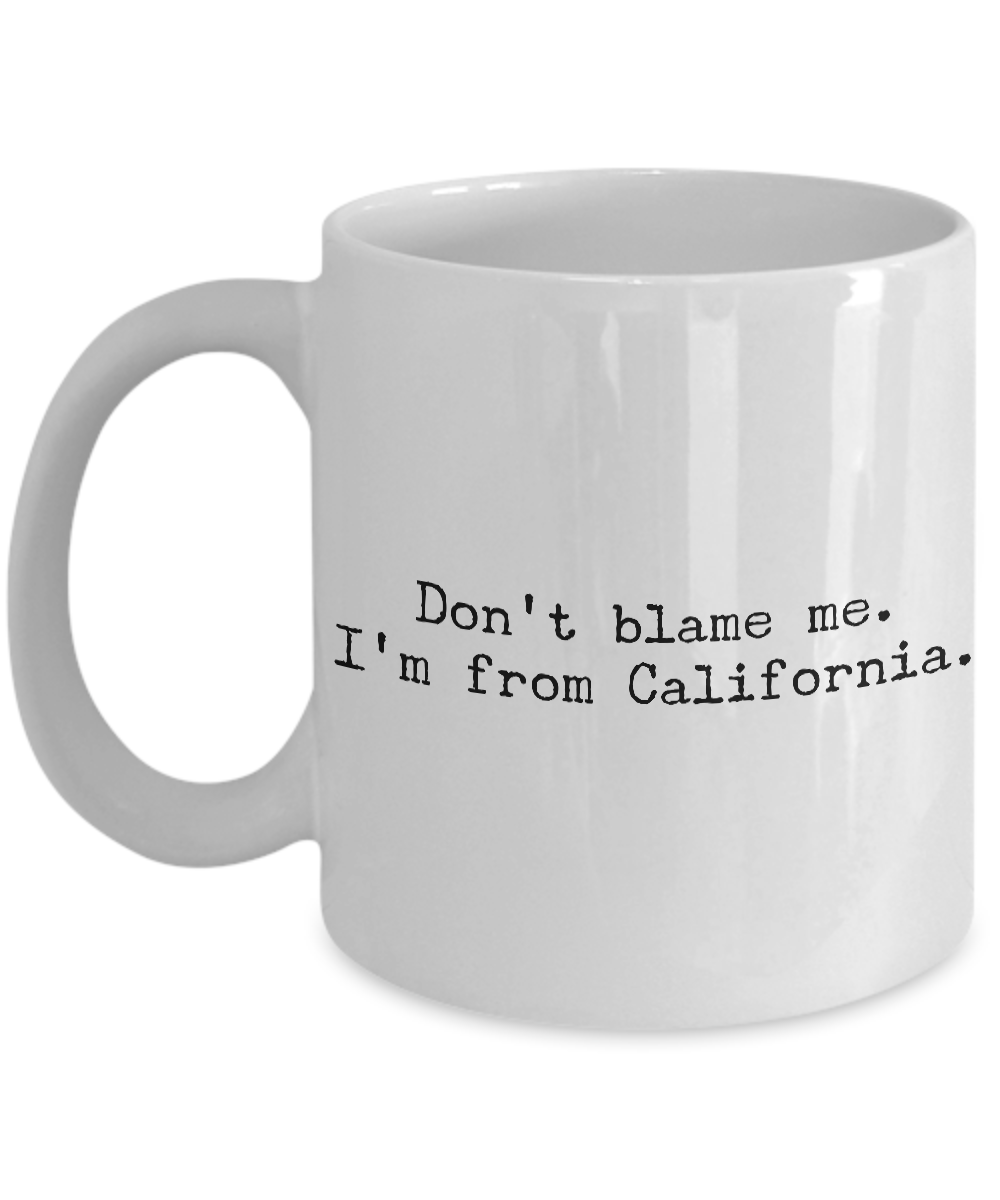 California Mug - Democrat Mug - Don't Blame Me I'm From California Coffee Cup - Cali Pride-Cute But Rude