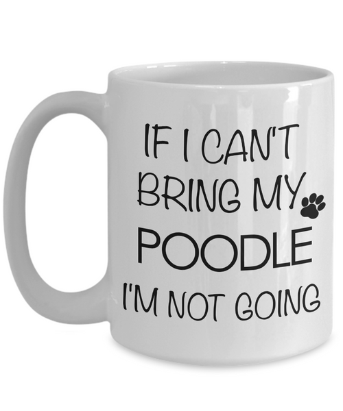 Poodle Coffee Mug - Standard Poodle Gifts - Poodle Accessories - If I Can't Bring My Poodle I'm Not Going-Coffee Mug-HollyWood & Twine