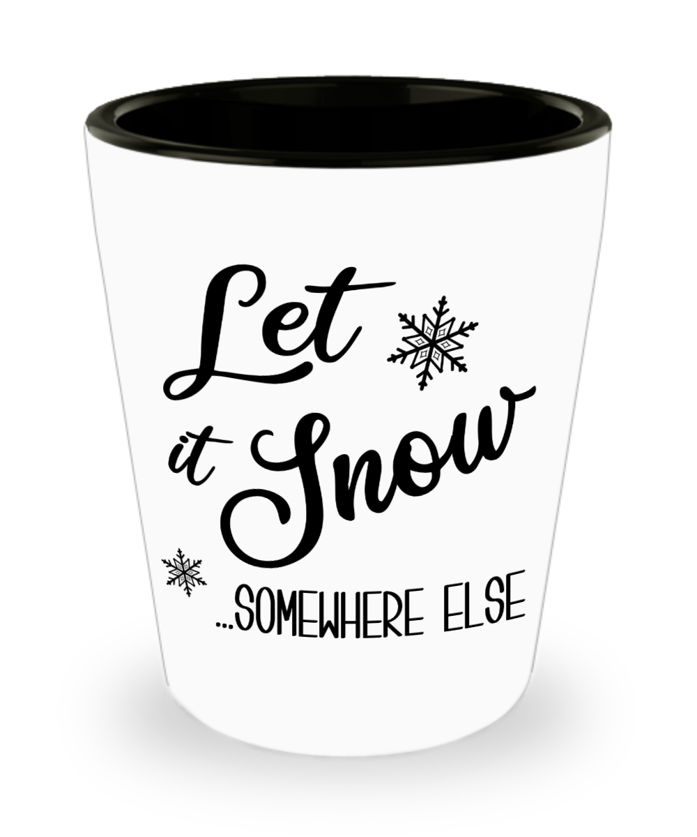 Let it Snow Somewhere Else Ceramic Shot Glass Sarcastic Holiday Gift Idea