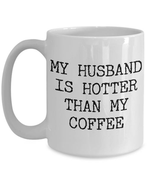 Husband Coffee Mug - Anniversary Gifts for Husband - Husband Gifts - My Husband is Hotter Than My Coffee Mug-Cute But Rude
