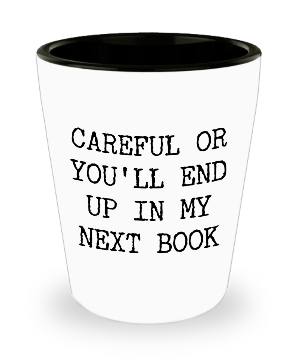 Funny Book Author Gift for Men Women Careful or You'll End Up in My Next Book Shot Glass