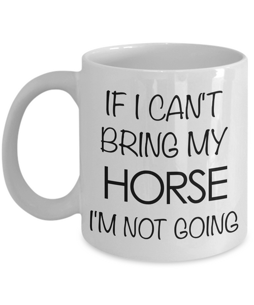 Funny Horse Coffee Mug - Horse Gifts for Horse Lovers - If I Can't Bring My Horse, I'm Not Going