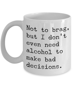 Sobriety Coffee Mugs - Not To Brag But I Don't Even Need Alcohol To Make Bad Decisions Ceramic Coffee Cup-Coffee Mug-HollyWood & Twine